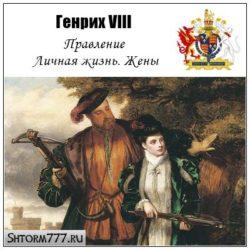 Генрих VIII. Правление. Личная жизнь. Жены