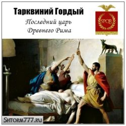 Тарквиний Гордый. Последний царь Рима